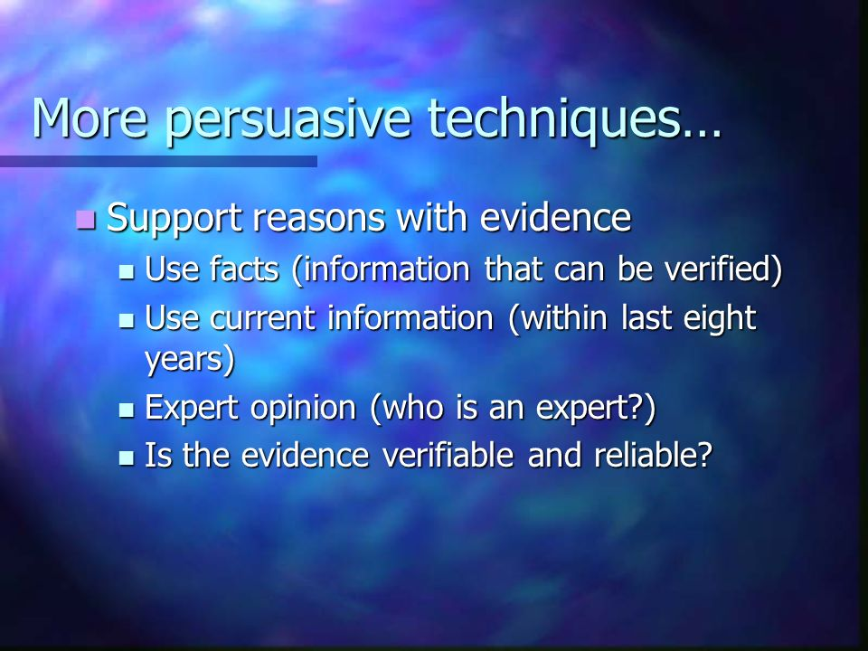 More persuasive techniques… Support reasons with evidence Support reasons with evidence Use facts (information that can be verified) Use facts (information that can be verified) Use current information (within last eight years) Use current information (within last eight years) Expert opinion (who is an expert ) Expert opinion (who is an expert ) Is the evidence verifiable and reliable.