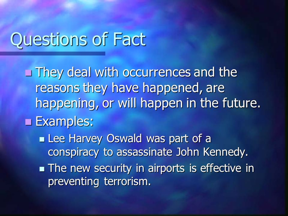 Questions of Fact They deal with occurrences and the reasons they have happened, are happening, or will happen in the future.