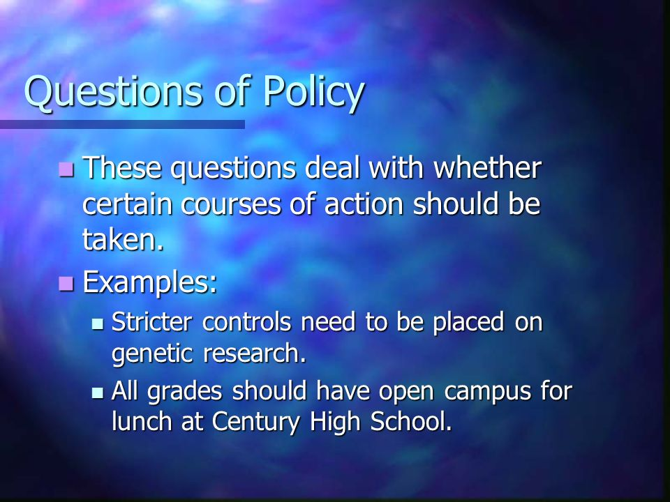 Questions of Policy These questions deal with whether certain courses of action should be taken.