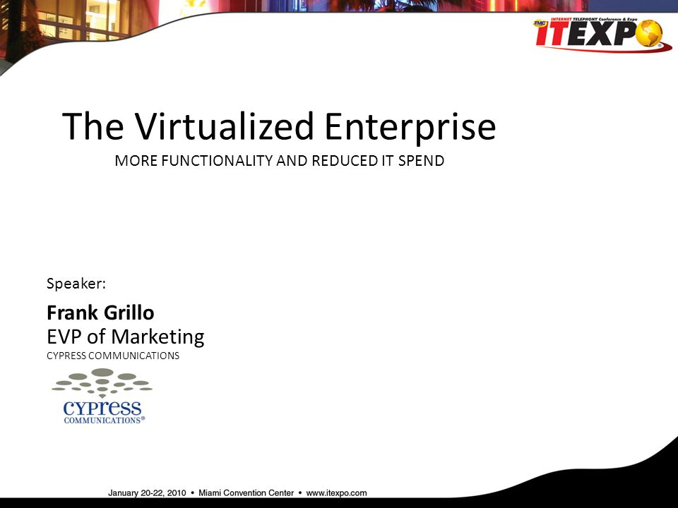 The Virtualized Enterprise MORE FUNCTIONALITY AND REDUCED IT SPEND Speaker: Frank Grillo EVP of Marketing CYPRESS COMMUNICATIONS