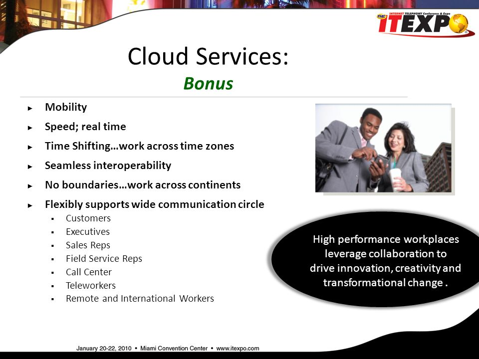 Cloud Services: Bonus ► Mobility ► Speed; real time ► Time Shifting…work across time zones ► Seamless interoperability ► No boundaries…work across continents ► Flexibly supports wide communication circle  Customers  Executives  Sales Reps  Field Service Reps  Call Center  Teleworkers  Remote and International Workers High performance workplaces leverage collaboration to drive innovation, creativity and transformational change.