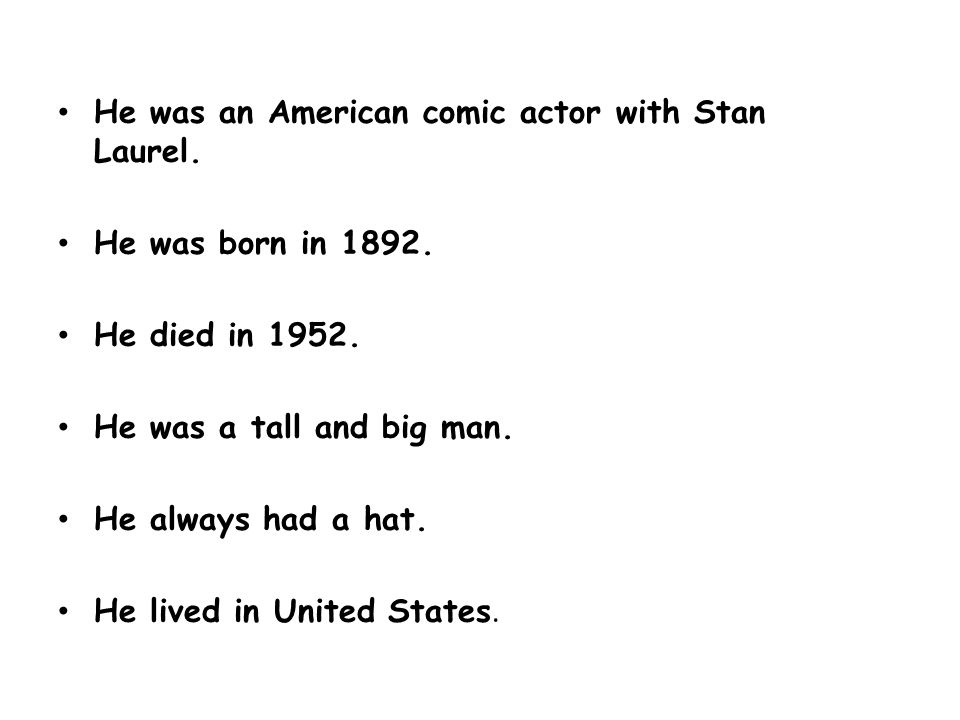 He was an American comic actor with Stan Laurel. He was born in