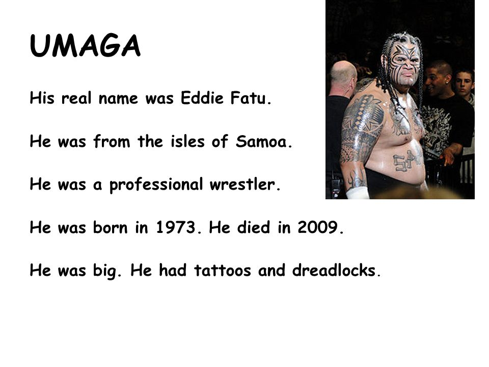UMAGA His real name was Eddie Fatu. He was from the isles of Samoa.