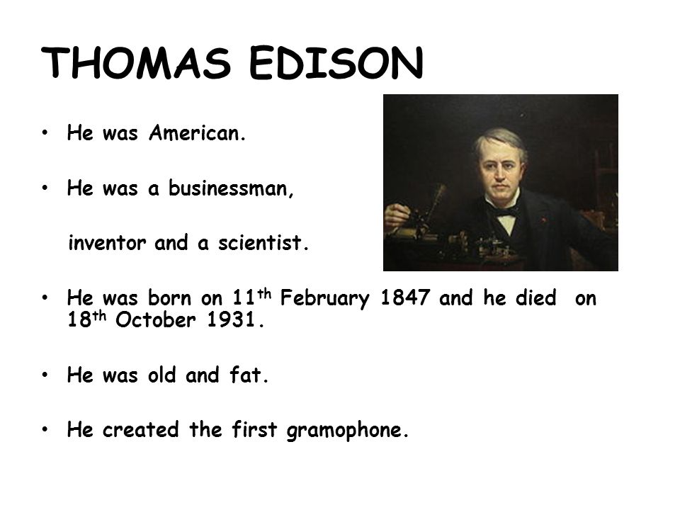 THOMAS EDISON He was American. He was a businessman, inventor and a scientist.