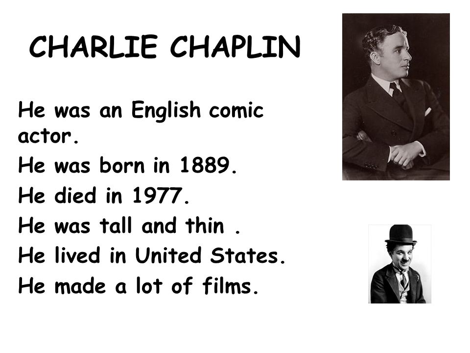 CHARLIE CHAPLIN He was an English comic actor. He was born in