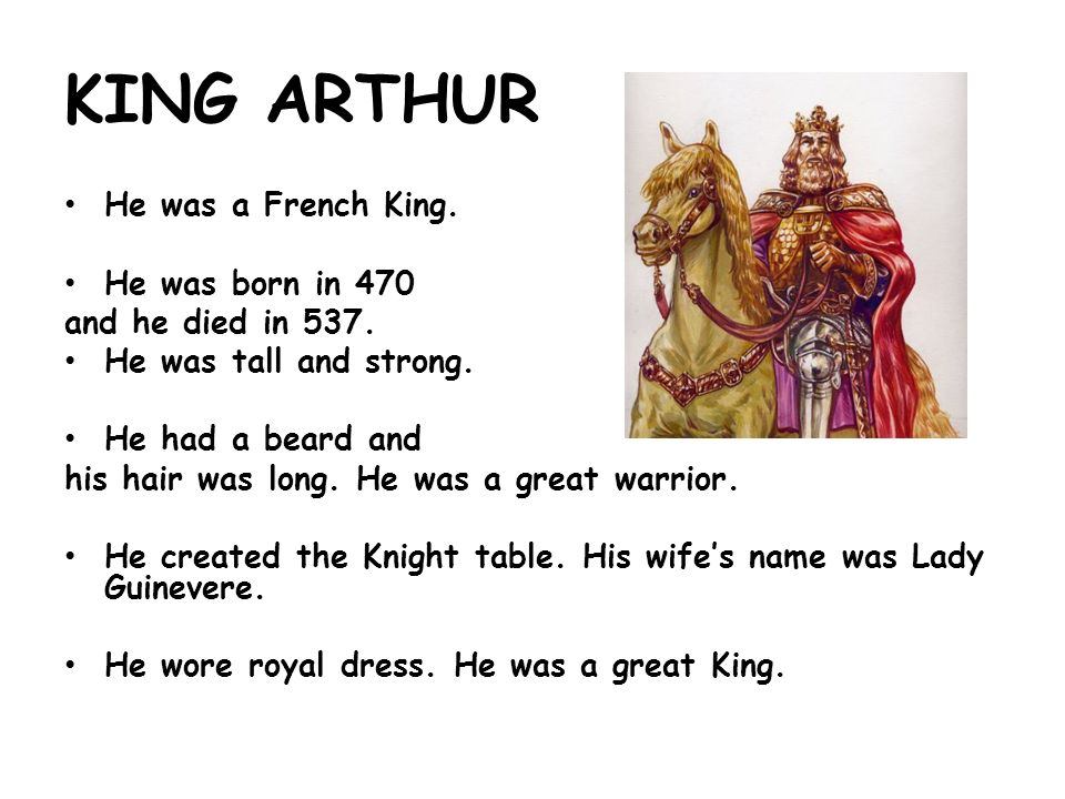 KING ARTHUR He was a French King. He was born in 470 and he died in 537.