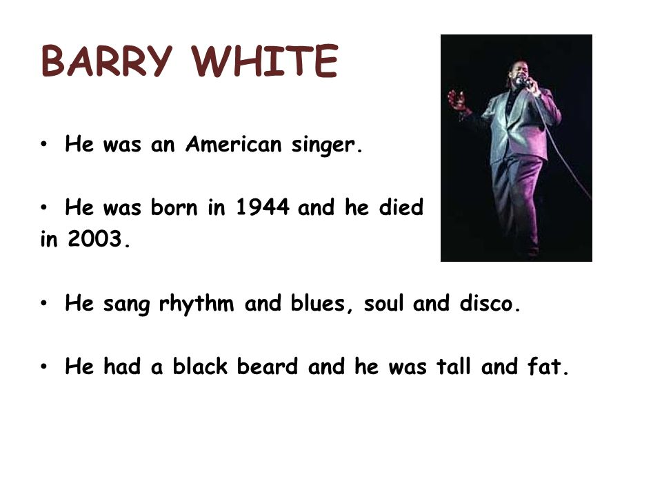 BARRY WHITE He was an American singer. He was born in 1944 and he died in