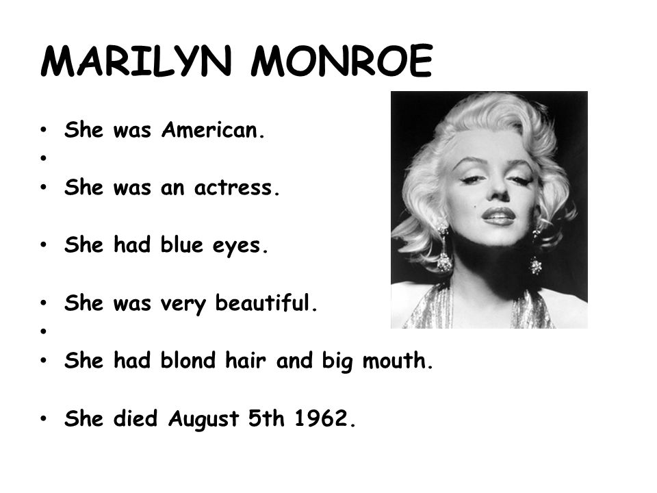 MARILYN MONROE She was American. She was an actress.