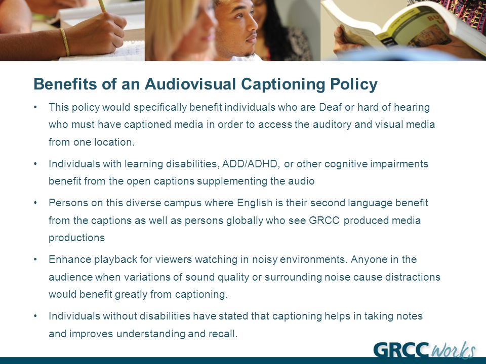 Benefits of an Audiovisual Captioning Policy This policy would specifically benefit individuals who are Deaf or hard of hearing who must have captioned media in order to access the auditory and visual media from one location.