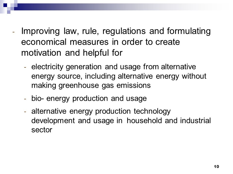 10 - Improving law, rule, regulations and formulating economical measures in order to create motivation and helpful for - electricity generation and usage from alternative energy source, including alternative energy without making greenhouse gas emissions - bio- energy production and usage - alternative energy production technology development and usage in household and industrial sector