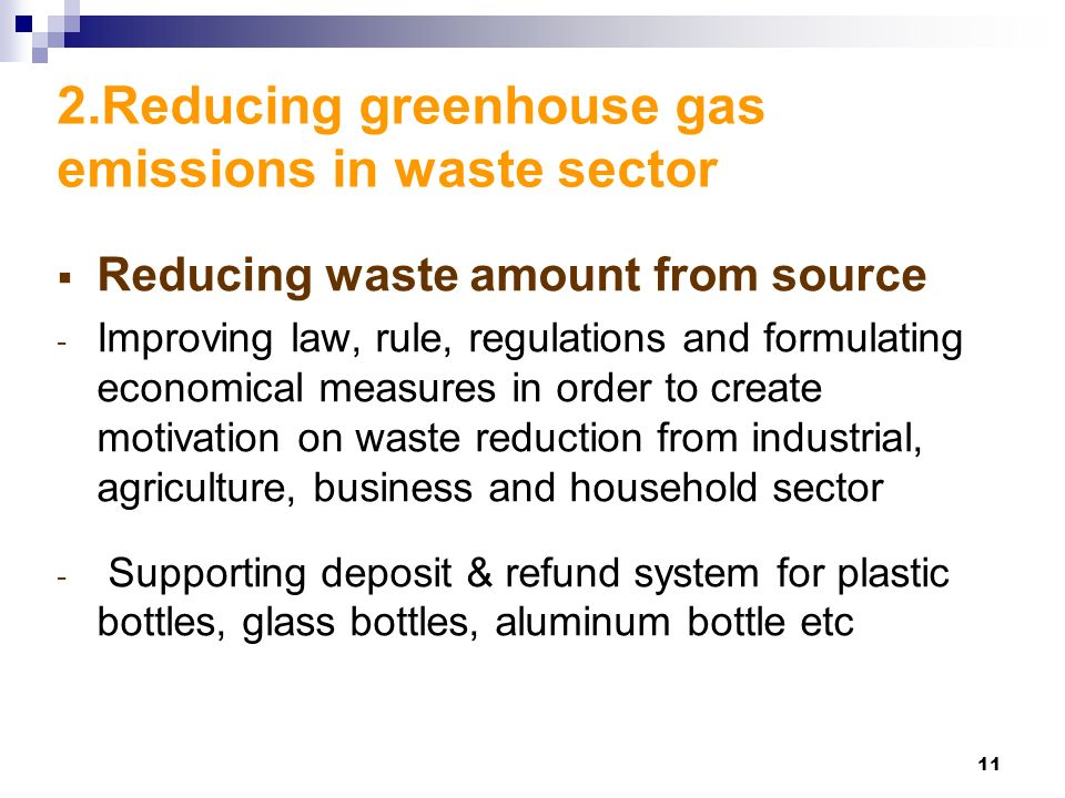 11 2.Reducing greenhouse gas emissions in waste sector  Reducing waste amount from source - Improving law, rule, regulations and formulating economical measures in order to create motivation on waste reduction from industrial, agriculture, business and household sector - Supporting deposit & refund system for plastic bottles, glass bottles, aluminum bottle etc