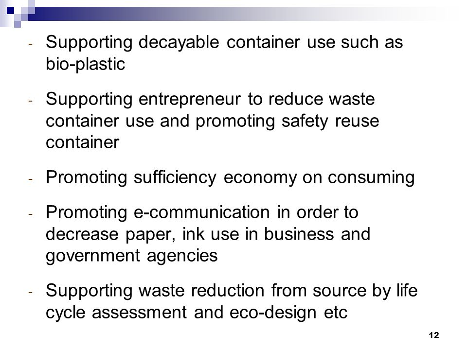12 - Supporting decayable container use such as bio-plastic - Supporting entrepreneur to reduce waste container use and promoting safety reuse container - Promoting sufficiency economy on consuming - Promoting e-communication in order to decrease paper, ink use in business and government agencies - Supporting waste reduction from source by life cycle assessment and eco-design etc