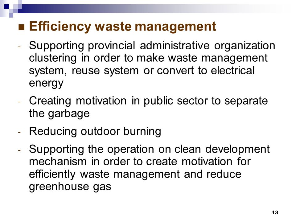 13 Efficiency waste management - Supporting provincial administrative organization clustering in order to make waste management system, reuse system or convert to electrical energy - Creating motivation in public sector to separate the garbage - Reducing outdoor burning - Supporting the operation on clean development mechanism in order to create motivation for efficiently waste management and reduce greenhouse gas