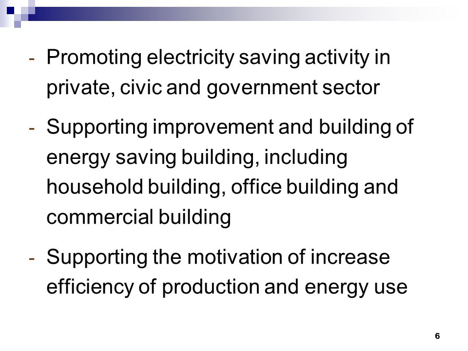 6 - Promoting electricity saving activity in private, civic and government sector - Supporting improvement and building of energy saving building, including household building, office building and commercial building - Supporting the motivation of increase efficiency of production and energy use