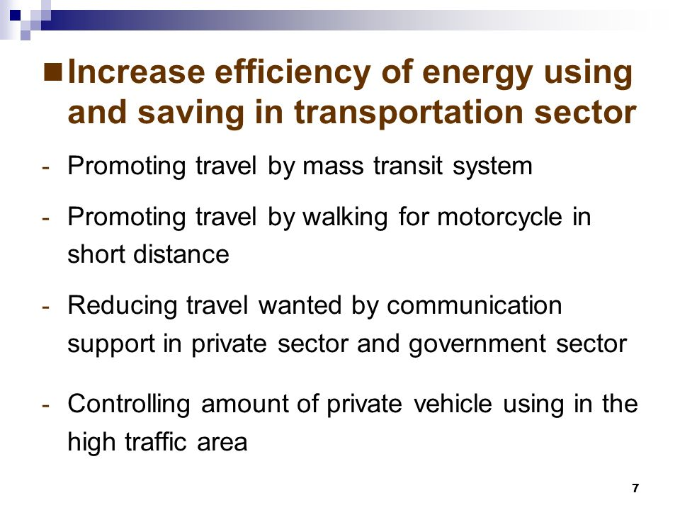 7 Increase efficiency of energy using and saving in transportation sector - Promoting travel by mass transit system - Promoting travel by walking for motorcycle in short distance - Reducing travel wanted by communication support in private sector and government sector - Controlling amount of private vehicle using in the high traffic area
