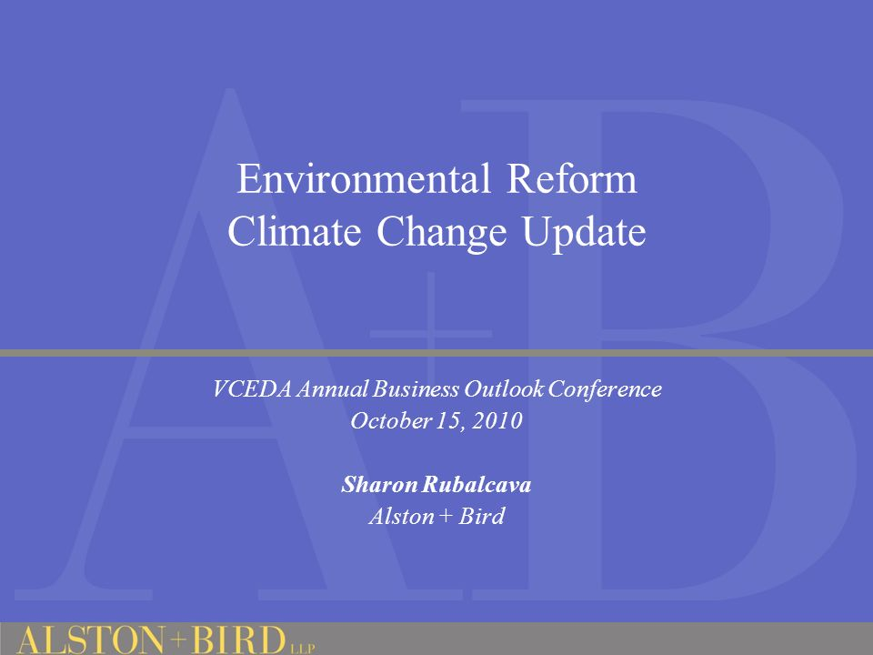 Environmental Reform Climate Change Update VCEDA Annual Business Outlook Conference October 15, 2010 Sharon Rubalcava Alston + Bird