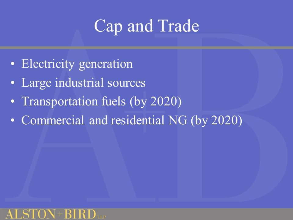 Cap and Trade Electricity generation Large industrial sources Transportation fuels (by 2020) Commercial and residential NG (by 2020)