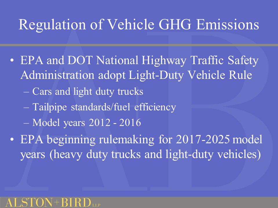 Regulation of Vehicle GHG Emissions EPA and DOT National Highway Traffic Safety Administration adopt Light-Duty Vehicle Rule –Cars and light duty trucks –Tailpipe standards/fuel efficiency –Model years EPA beginning rulemaking for model years (heavy duty trucks and light-duty vehicles)