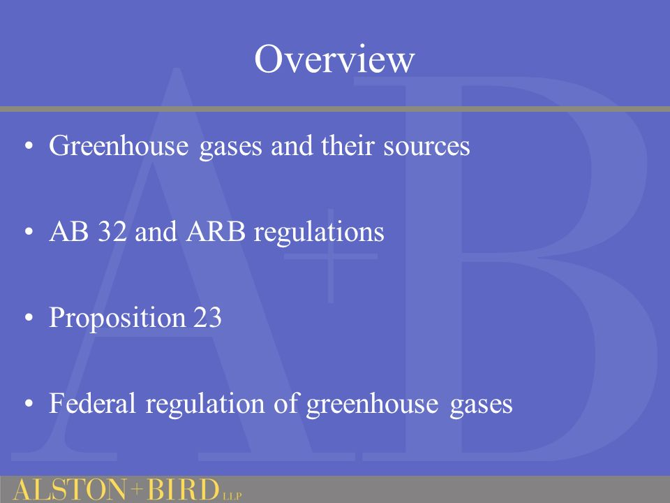 Overview Greenhouse gases and their sources AB 32 and ARB regulations Proposition 23 Federal regulation of greenhouse gases