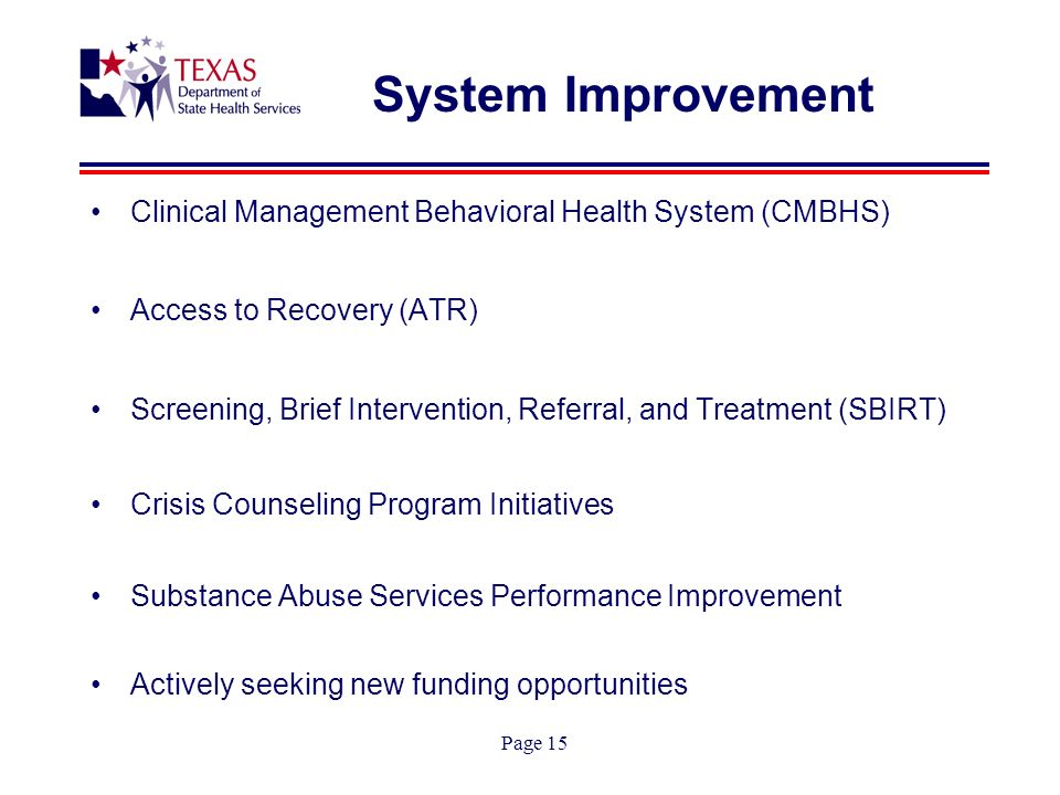 Page 15 System Improvement Clinical Management Behavioral Health System (CMBHS) Access to Recovery (ATR) Screening, Brief Intervention, Referral, and Treatment (SBIRT) Crisis Counseling Program Initiatives Substance Abuse Services Performance Improvement Actively seeking new funding opportunities