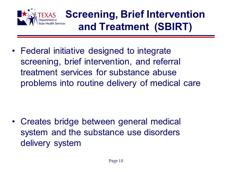 Page 18 Screening, Brief Intervention and Treatment (SBIRT) Federal initiative designed to integrate screening, brief intervention, and referral treatment services for substance abuse problems into routine delivery of medical care Creates bridge between general medical system and the substance use disorders delivery system