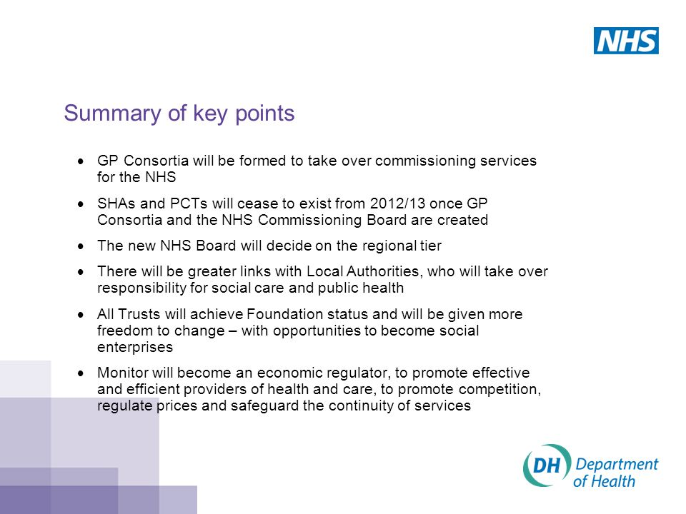 Summary of key points  GP Consortia will be formed to take over commissioning services for the NHS  SHAs and PCTs will cease to exist from 2012/13 once GP Consortia and the NHS Commissioning Board are created  The new NHS Board will decide on the regional tier  There will be greater links with Local Authorities, who will take over responsibility for social care and public health  All Trusts will achieve Foundation status and will be given more freedom to change – with opportunities to become social enterprises  Monitor will become an economic regulator, to promote effective and efficient providers of health and care, to promote competition, regulate prices and safeguard the continuity of services