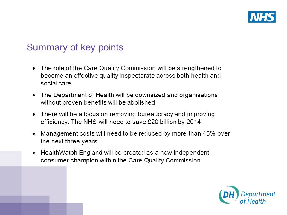 Summary of key points  The role of the Care Quality Commission will be strengthened to become an effective quality inspectorate across both health and social care  The Department of Health will be downsized and organisations without proven benefits will be abolished  There will be a focus on removing bureaucracy and improving efficiency.