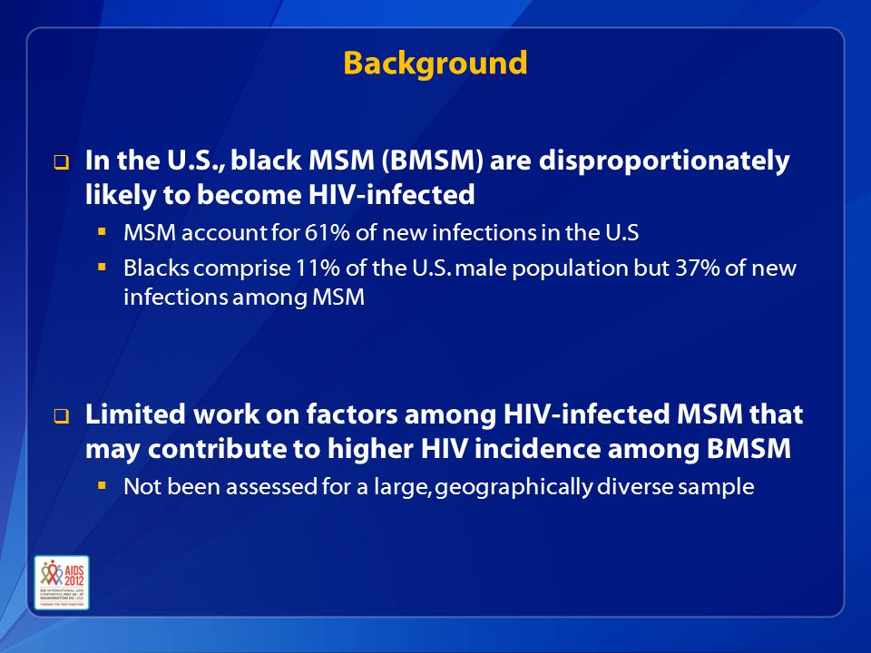 Background  In the U.S., black MSM (BMSM) are disproportionately likely to become HIV-infected  MSM account for 61% of new infections in the U.S  Blacks comprise 11% of the U.S.