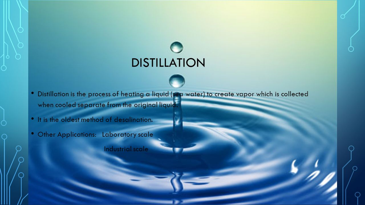 DISTILLATION Distillation is the process of heating a liquid (sea water) to create vapor which is collected when cooled separate from the original liquid.