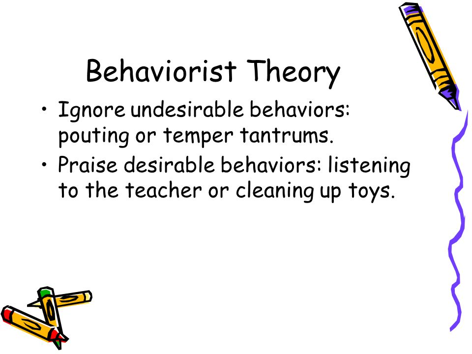 Behaviorist Theory Ignore undesirable behaviors: pouting or temper tantrums.