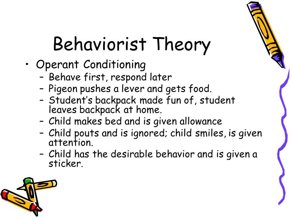 Behaviorist Theory Operant Conditioning –Behave first, respond later –Pigeon pushes a lever and gets food.