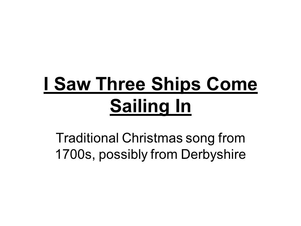 1 i saw three ships come sailing in traditional christmas song from 1700s possibly from derbyshire