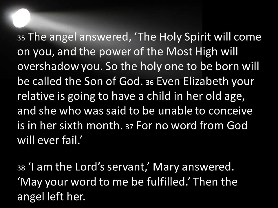 35 The angel answered, 'The Holy Spirit will come on you, and the power of the Most High will overshadow you.