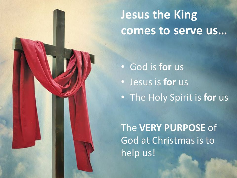 Jesus the King comes to serve us… God is for us Jesus is for us The Holy Spirit is for us The VERY PURPOSE of God at Christmas is to help us!