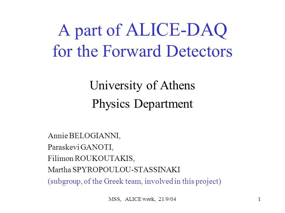 MSS, ALICE week, 21/9/041 A part of ALICE-DAQ for the Forward Detectors University of Athens Physics Department Annie BELOGIANNI, Paraskevi GANOTI, Filimon ROUKOUTAKIS, Martha SPYROPOULOU-STASSINAKI (subgroup, of the Greek team, involved in this project)