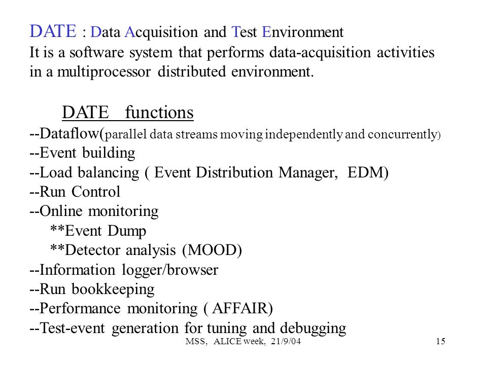 MSS, ALICE week, 21/9/0415 DATE : Data Acquisition and Test Environment It is a software system that performs data-acquisition activities in a multiprocessor distributed environment.