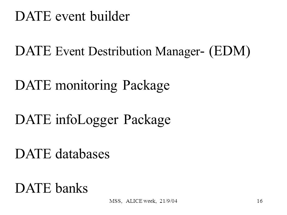MSS, ALICE week, 21/9/0416 DATE event builder DATE Event Destribution Manager - (EDM) DATE monitoring Package DATE infoLogger Package DATE databases DATE banks