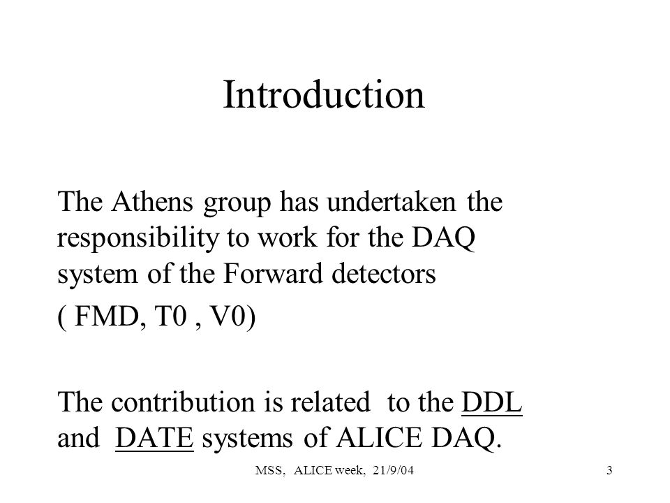 MSS, ALICE week, 21/9/043 Introduction The Athens group has undertaken the responsibility to work for the DAQ system of the Forward detectors ( FMD, T0, V0) The contribution is related to the DDL and DATE systems of ALICE DAQ.