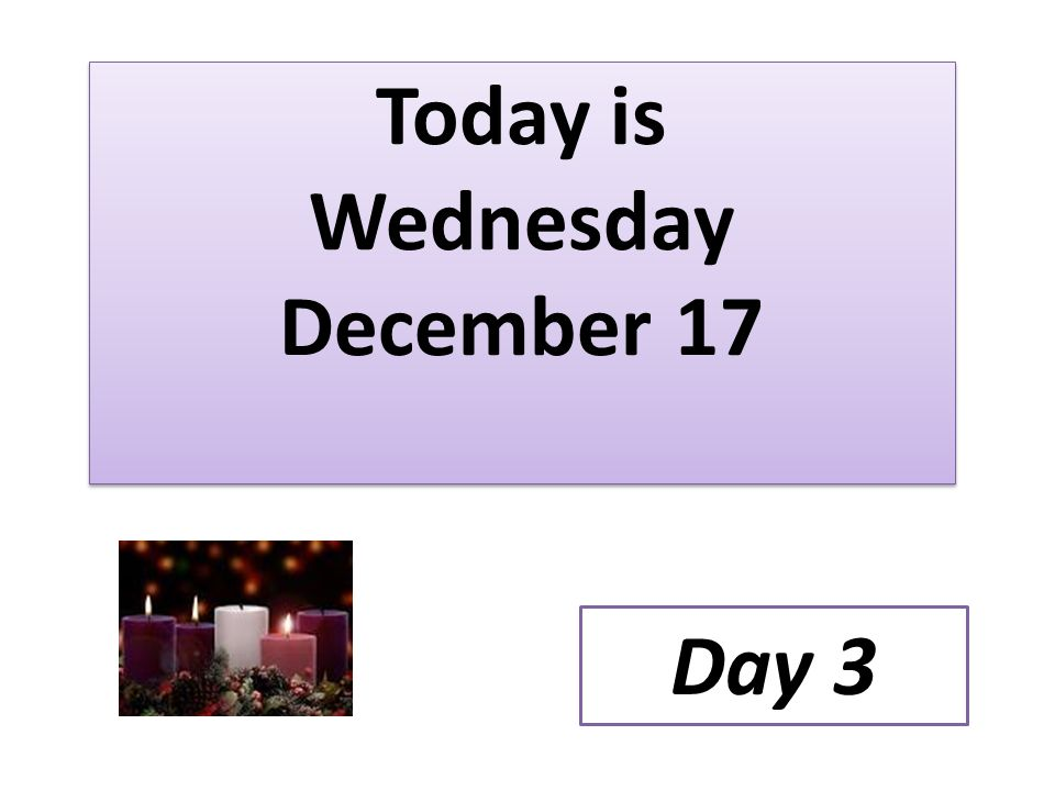 Today is Wednesday December 17 Day 3