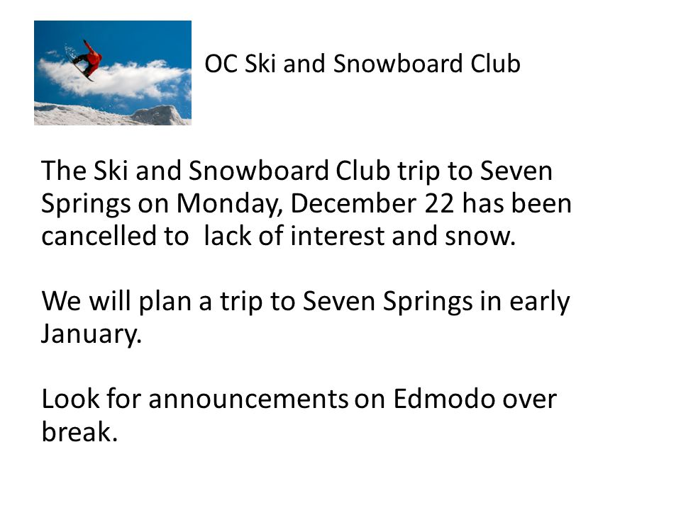 OC Ski and Snowboard Club The Ski and Snowboard Club trip to Seven Springs on Monday, December 22 has been cancelled to lack of interest and snow.