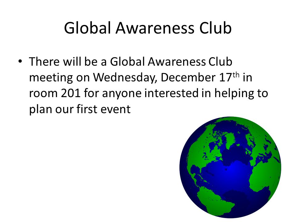 Global Awareness Club There will be a Global Awareness Club meeting on Wednesday, December 17 th in room 201 for anyone interested in helping to plan our first event