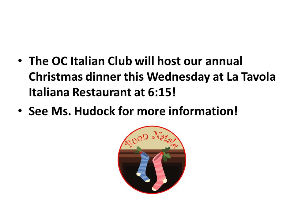 The OC Italian Club will host our annual Christmas dinner this Wednesday at La Tavola Italiana Restaurant at 6:15.