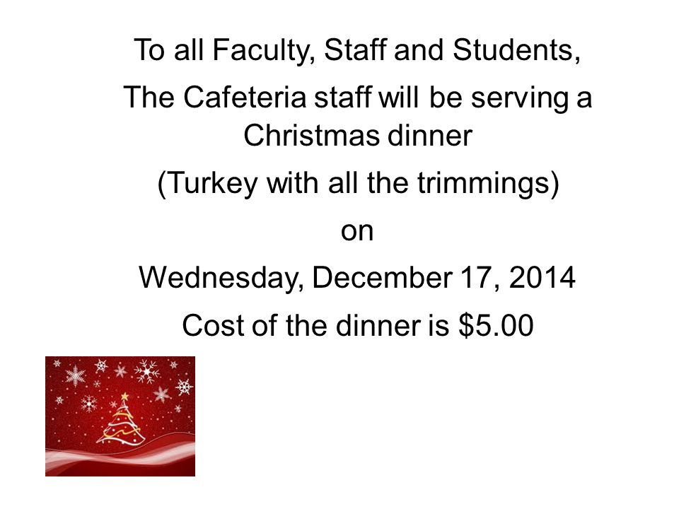 To all Faculty, Staff and Students, The Cafeteria staff will be serving a Christmas dinner (Turkey with all the trimmings) on Wednesday, December 17, 2014 Cost of the dinner is $5.00