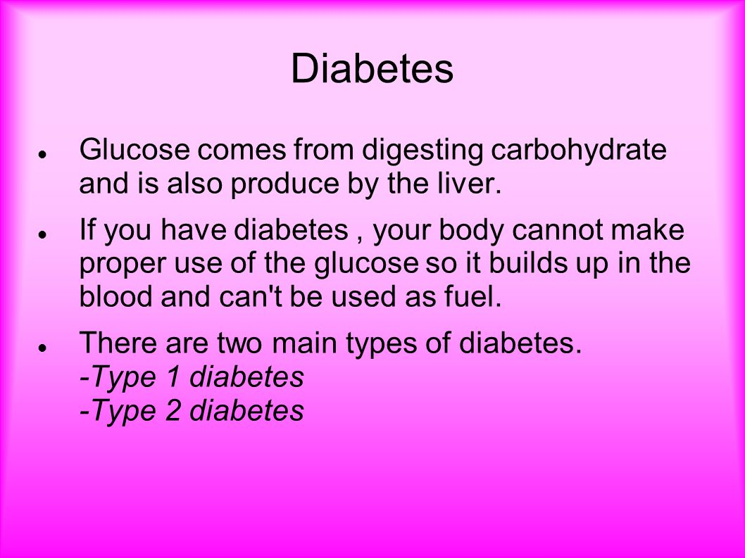 Diabetes Glucose comes from digesting carbohydrate and is also produce by the liver.