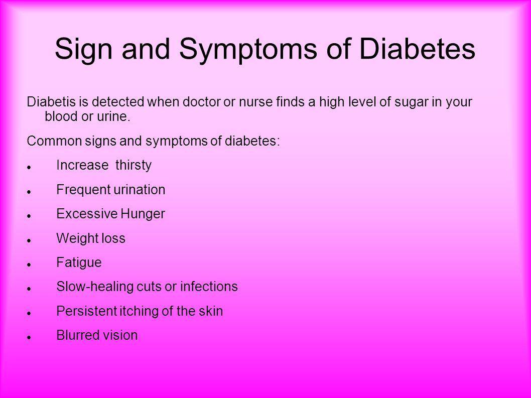 Sign and Symptoms of Diabetes Diabetis is detected when doctor or nurse finds a high level of sugar in your blood or urine.
