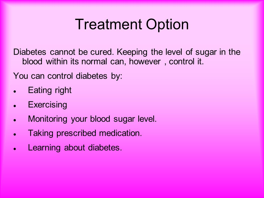 Treatment Option Diabetes cannot be cured.
