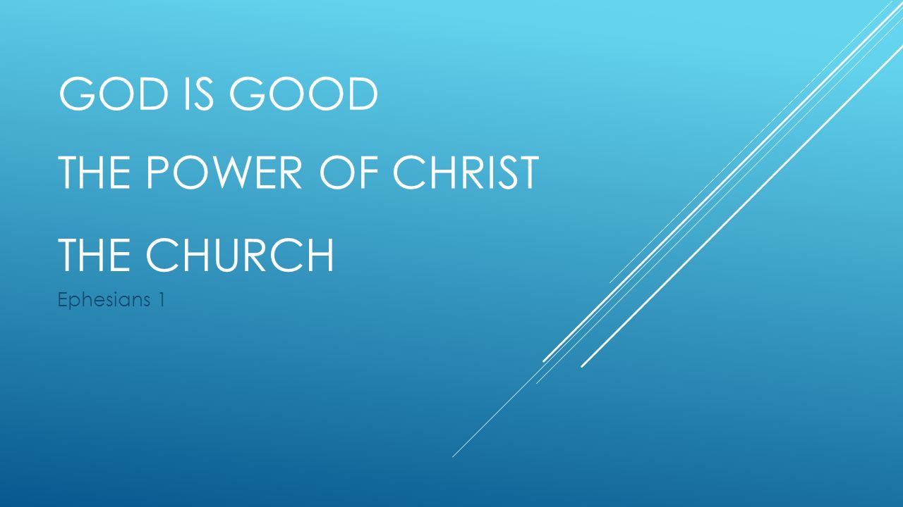 GOD IS GOOD Ephesians 1 THE POWER OF CHRIST THE CHURCH