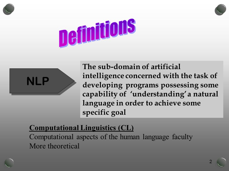 2 The sub-domain of artificial intelligence concerned with the task of developing programs possessing some capability of 'understanding' a natural language in order to achieve some specific goal NLP Computational Linguistics (CL) Computational aspects of the human language faculty More theoretical