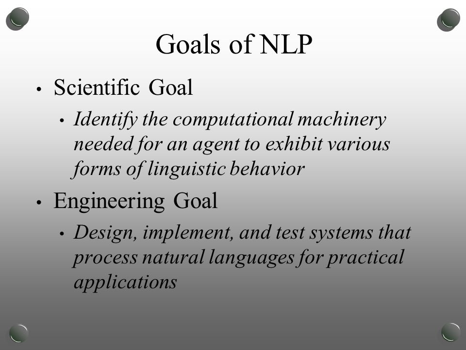 Goals of NLP Scientific Goal Identify the computational machinery needed for an agent to exhibit various forms of linguistic behavior Engineering Goal Design, implement, and test systems that process natural languages for practical applications