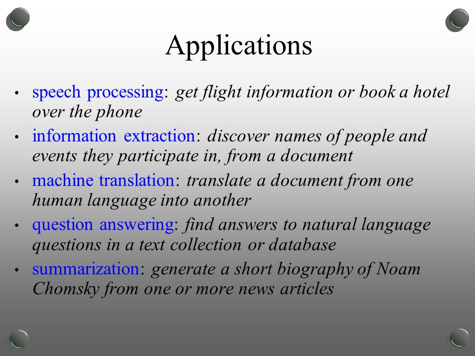 Applications speech processing: get flight information or book a hotel over the phone information extraction: discover names of people and events they participate in, from a document machine translation: translate a document from one human language into another question answering: find answers to natural language questions in a text collection or database summarization: generate a short biography of Noam Chomsky from one or more news articles